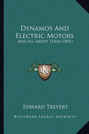 Dynamos and Electric Motors: And All about Them (1891) by Edward Trevert