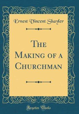 The Making of a Churchman (Classic Reprint) by Ernest Vincent Shayler