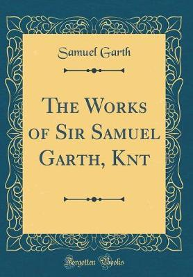 The Works of Sir Samuel Garth, Knt (Classic Reprint) by Samuel Garth