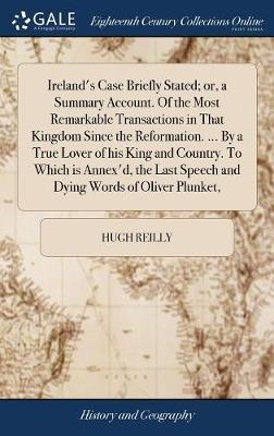 Ireland's Case Briefly Stated; Or, a Summary Account. of the Most Remarkable Transactions in That Kingdom Since the Reformation. ... by a True Lover of His King and Country. to Which Is Annex'd, the Last Speech and Dying Words of Oliver Plunket, by Hugh Reilly