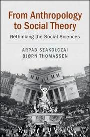 From Anthropology to Social Theory by Arpad Szakolczai