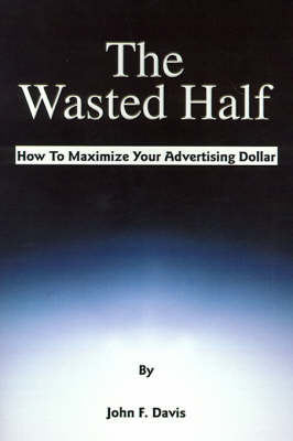 The Wasted Half: How to Maximize Your Advertising Dollar by John F. Davis image