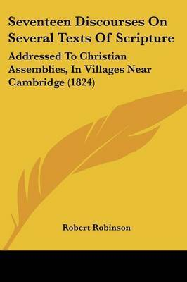 Seventeen Discourses On Several Texts Of Scripture: Addressed To Christian Assemblies, In Villages Near Cambridge (1824) by Robert Robinson