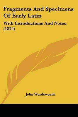 Fragments And Specimens Of Early Latin: With Introductions And Notes (1874) by John Wordsworth
