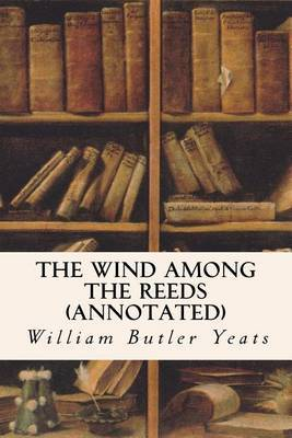 The Wind Among the Reeds (Annotated) by William Butler Yeats