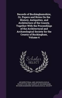 Records of Buckinghamshire, Or, Papers and Notes on the History, Antiquities, and Architecture of the County, Together with the Proceedings of the Architectural and Archaeological Society for the County of Buckingham, Volume 4 image