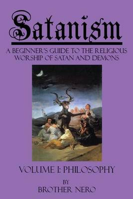 Satanism: A Beginner's Guide to the Religious Worship of Satan and Demons Volume I by Brother Nero