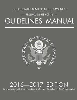 Federal Sentencing Guidelines Manual; 2016-2017 Edition by Michigan Legal Publishing Ltd