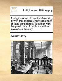 A Religious-Fast. Rules for Observing It: With the General Unavailableness of Fasts Considered. Together with the Great Duty of Public - Spirit, or Love of Our Country. by William Davy