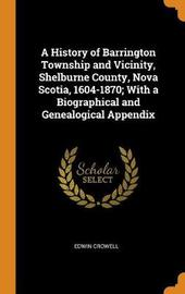 A History of Barrington Township and Vicinity, Shelburne County, Nova Scotia, 1604-1870; With a Biographical and Genealogical Appendix by Edwin Crowell