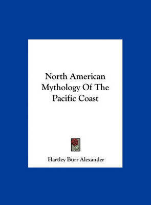 North American Mythology of the Pacific Coast by Hartley Burr Alexander