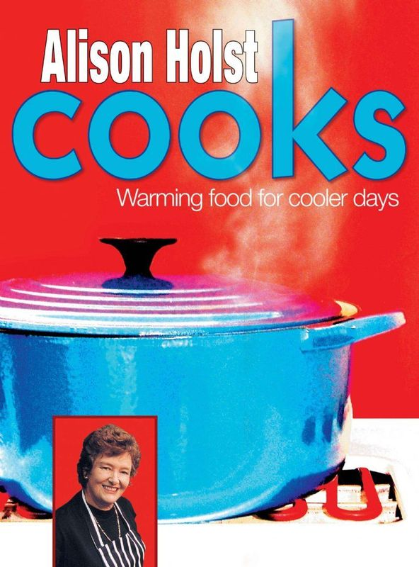 Alison Holst Cooks: Warming Food for Cooler Days by Alison Holst
