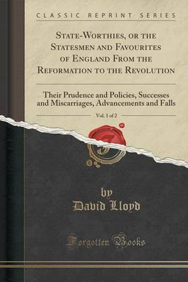 State-Worthies, or the Statesmen and Favourites of England from the Reformation to the Revolution, Vol. 1 of 2 by David Lloyd