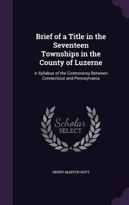 Brief of a Title in the Seventeen Townships in the County of Luzerne by Henry Martyn Hoyt