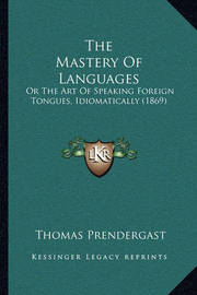 The Mastery of Languages: Or the Art of Speaking Foreign Tongues, Idiomatically (1869) by Thomas Prendergast