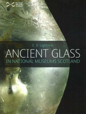 Ancient Glass in the National Museums of Scotland by C.S. Lightfoot