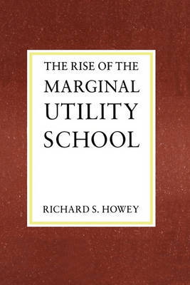 The Rise of the Marginal Utility School, 1870-1889 by Richard Howey