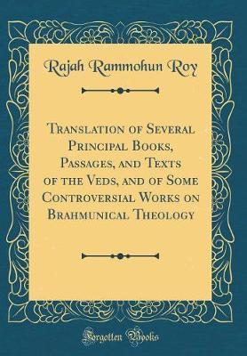 Translation of Several Principal Books, Passages, and Texts of the Veds, and of Some Controversial Works on Brahmunical Theology (Classic Reprint) by Rajah Rammohun Roy image