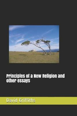 Principles of a New Religion and other essays by David R Griffiths