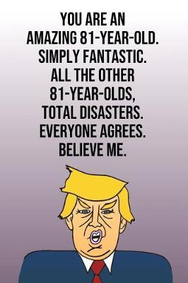 You Are An Amazing 81-Year-Old Simply Fantastic All the Other 81-Year-Olds Total Disasters Everyone Agrees Believe Me by Laugh House Press