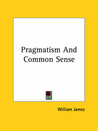 Pragmatism and Common Sense by William James