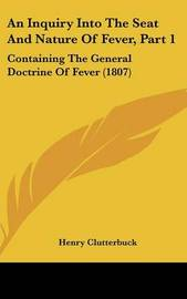 An Inquiry Into the Seat and Nature of Fever, Part 1: Containing the General Doctrine of Fever (1807) by Henry Clutterbuck image