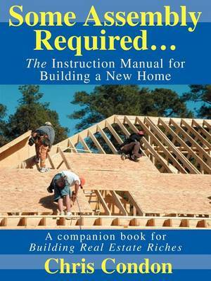Some Assembly Required...: The Instruction Manual for Building a New Home by Chris Condon image