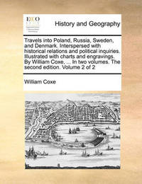 Travels Into Poland, Russia, Sweden, and Denmark. Interspersed with Historical Relations and Political Inquiries. Illustrated with Charts and Engravings. by William Coxe, ... in Two Volumes. the Second Edition. Volume 2 of 2 by William Coxe