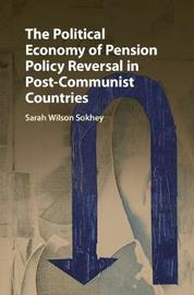 The Political Economy of Pension Policy Reversal in Post-Communist Countries by Sarah Wilson Sokhey
