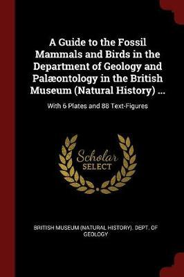 A Guide to the Fossil Mammals and Birds in the Department of Geology and Palaeontology in the British Museum (Natural History) ... image