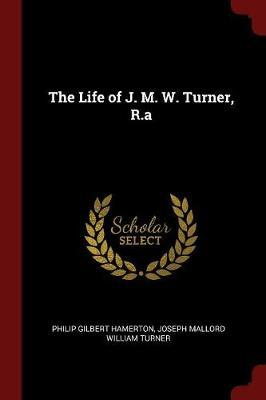 The Life of J. M. W. Turner, R.a by Philip Gilbert Hamerton