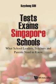 Tests And Exams In Singapore Schools: What School Leaders, Teachers And Parents Need To Know by Kay Cheng Soh