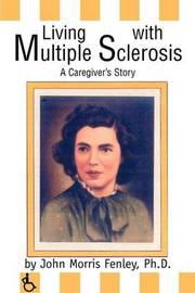 Living with Multiple Sclerosis: A Caregiver's Story by John Morris Fenley, PhD
