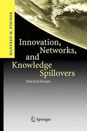 Innovation, Networks, and Knowledge Spillovers by Manfred M Fischer