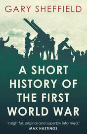 A Short History of the First World War by Gary Sheffield
