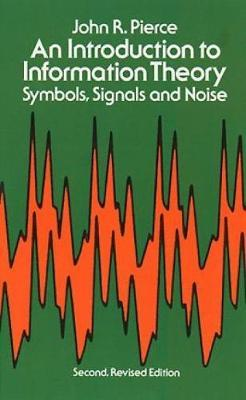 An Introduction to Information Theory, Symbols, Signals and Noise by John R. Pierce