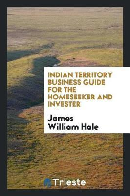 Indian Territory Business Guide for the Homeseeker and Invester by James William Hale