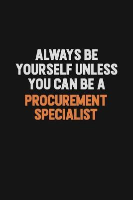 Always Be Yourself Unless You Can Be A Procurement Specialist by Camila Cooper
