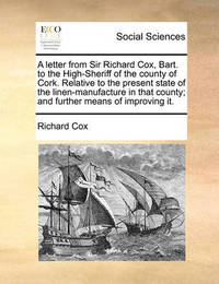 A Letter from Sir Richard Cox, Bart. to the High-Sheriff of the County of Cork. Relative to the Present State of the Linen-Manufacture in That County; And Further Means of Improving It. by Richard Cox