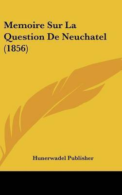 Memoire Sur La Question de Neuchatel (1856) by Publisher Hunerwadel Publisher
