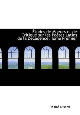 AAetudes De Moeurs Et De Critique Sur Les PoAutes Latins De La DAccadence, Tome Premier (Large Print Edition) by DAcsirAc Nisard