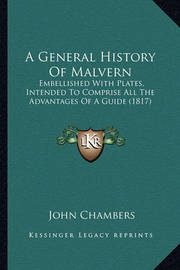 A General History of Malvern: Embellished with Plates, Intended to Comprise All the Advantages of a Guide (1817) by John Chambers