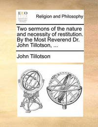 Two Sermons of the Nature and Necessity of Restitution. by the Most Reverend Dr. John Tillotson, by John Tillotson