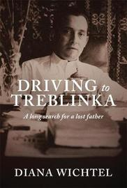 Driving To Treblinka: A Long Search For A Lost Father by Diana Wichtel