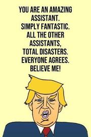 You Are An Amazing Assistant Simply Fantastic All the Other Assistants Total Disasters Everyone Agree Believe Me by Laugh House Press