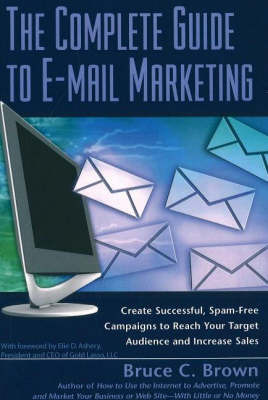Complete Guide to E-Mail Marketing: How to Create Successful, Spam-Free Campaigns to Reach Your Target Audience and Increase Sales by Bruce C Brown image