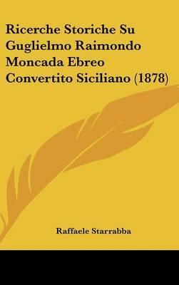 Ricerche Storiche Su Guglielmo Raimondo Moncada Ebreo Convertito Siciliano (1878) by Raffaele Starrabba image