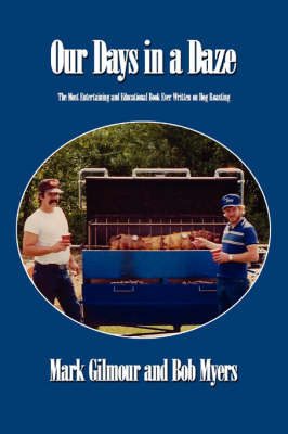 Our Days in a Daze: The Most Entertaining and Educational Book Ever Written on Hog Roasting by Mark Gilmour