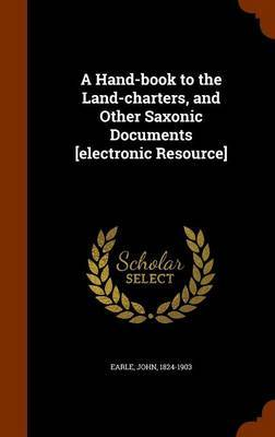 A Hand-Book to the Land-Charters, and Other Saxonic Documents [Electronic Resource] by John Earle