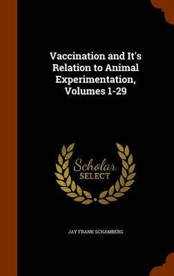 Vaccination and It's Relation to Animal Experimentation, Volumes 1-29 by Jay Frank Schamberg